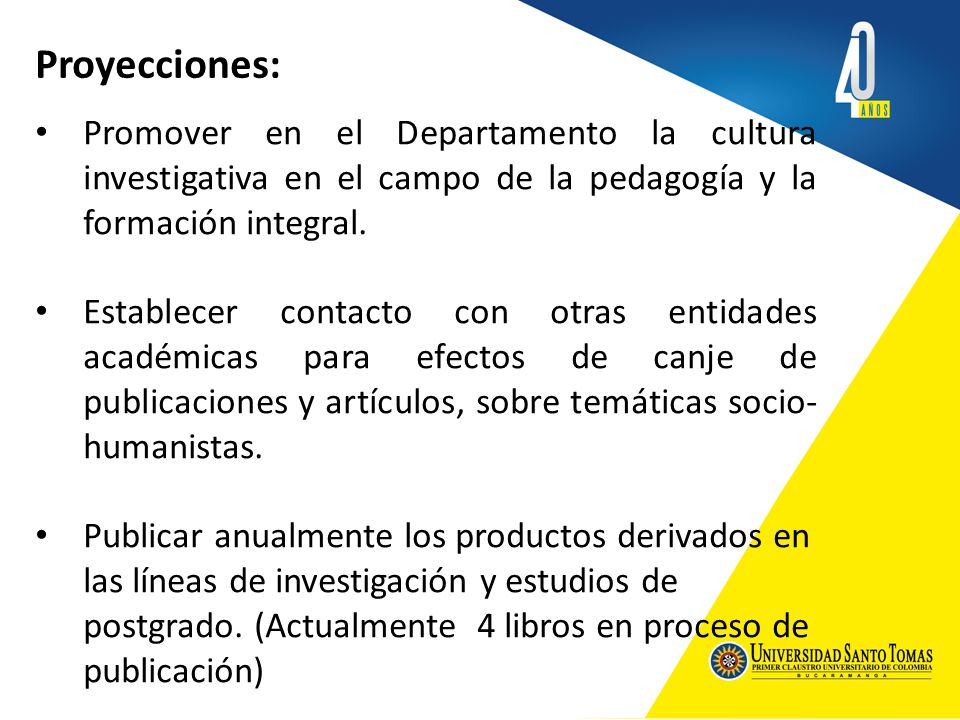 Proyecciones: Promover en el Departamento la cultura investigativa en el campo de la pedagogía y la formación integral.