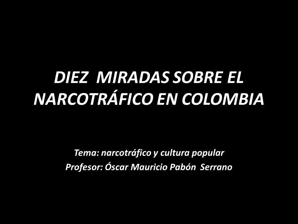 DIEZ MIRADAS SOBRE EL NARCOTRÁFICO EN COLOMBIA Tema: narcotráfico y cultura popular Profesor: Óscar Mauricio Pabón Serrano