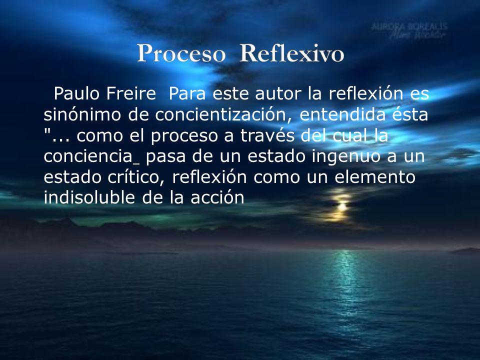 Paulo Freire Para este autor la reflexión es sinónimo de concientización, entendida ésta