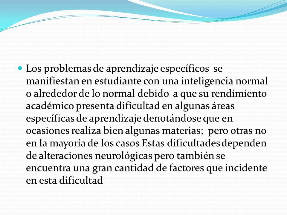 Los problemas de aprendizaje específicos se manifiestan en estudiante con una inteligencia normal o alrededor de lo normal debido a que su rendimiento