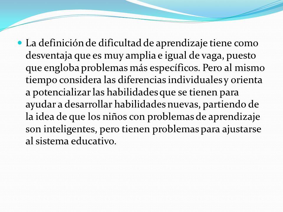 La definición de dificultad de aprendizaje tiene como desventaja que es muy amplia e igual de vaga, puesto que engloba problemas más específicos. Pero