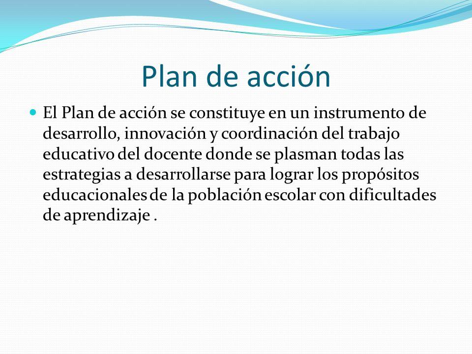 Plan de acción El Plan de acción se constituye en un instrumento de desarrollo, innovación y coordinación del trabajo educativo del docente donde se p
