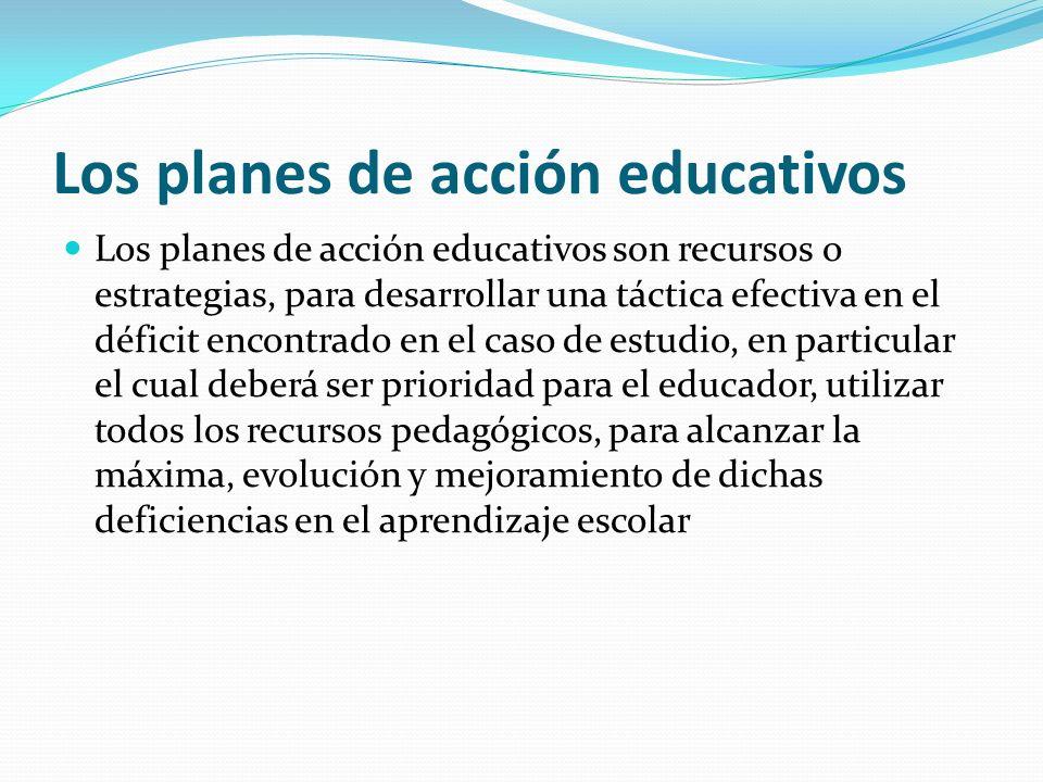 Los planes de acción educativos Los planes de acción educativos son recursos o estrategias, para desarrollar una táctica efectiva en el déficit encont