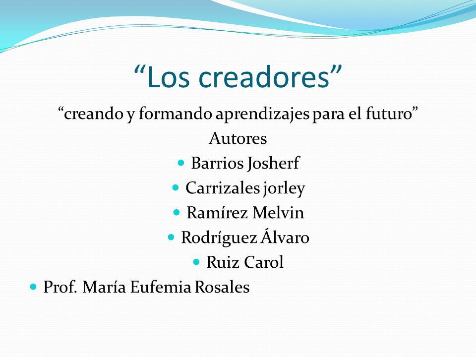 Los creadores creando y formando aprendizajes para el futuro Autores Barrios Josherf Carrizales jorley Ramírez Melvin Rodríguez Álvaro Ruiz Carol Prof