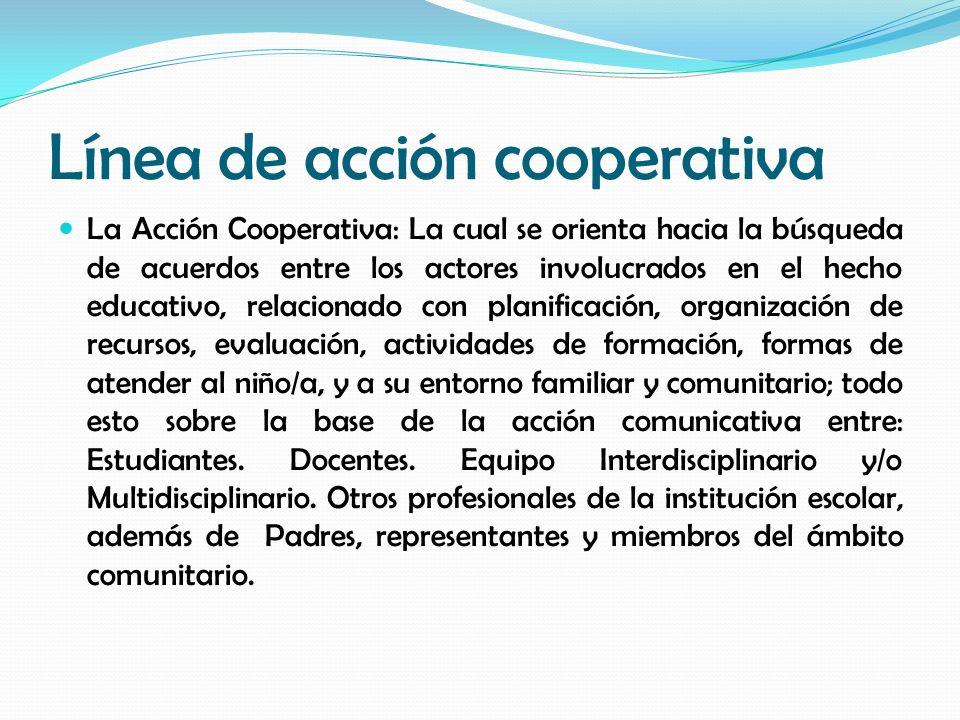 Línea de acción cooperativa La Acción Cooperativa: La cual se orienta hacia la búsqueda de acuerdos entre los actores involucrados en el hecho educati