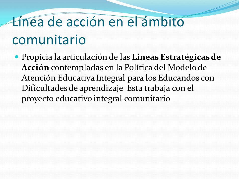 Línea de acción en el ámbito comunitario Propicia la articulación de las Líneas Estratégicas de Acción contempladas en la Política del Modelo de Atenc