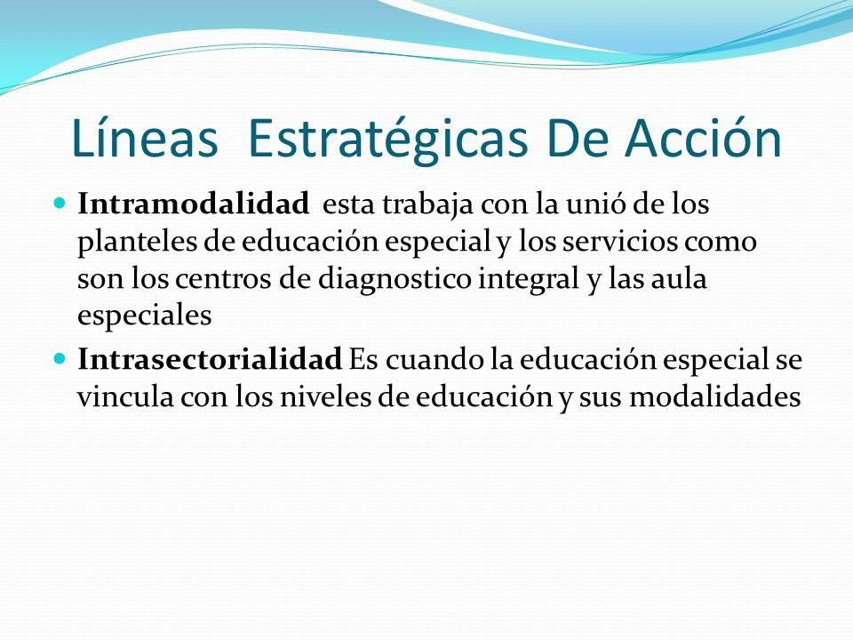 Líneas Estratégicas De Acción Intramodalidad esta trabaja con la unió de los planteles de educación especial y los servicios como son los centros de d