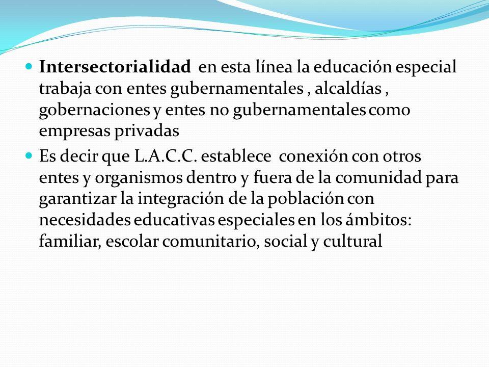 Intersectorialidad en esta línea la educación especial trabaja con entes gubernamentales, alcaldías, gobernaciones y entes no gubernamentales como emp