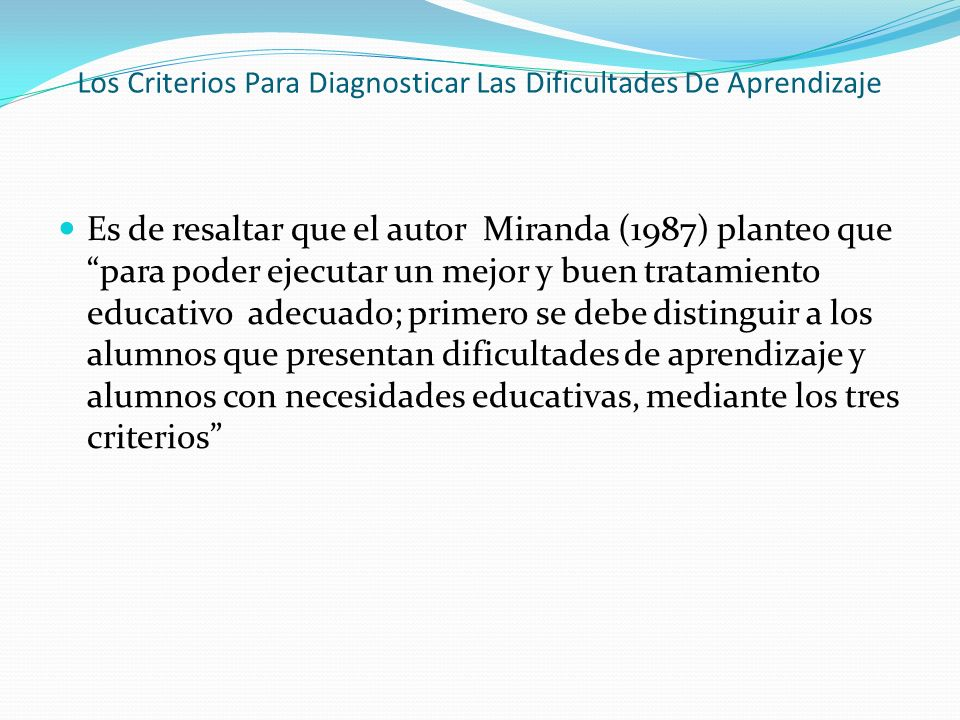 Miranda propone los siguientes criterios para el diagnostico de de las dificultades de aprendizaje que son: Criterio de discrepancia: Este criterio de diagnóstico que hace referencia a la disparidad entre el rendimiento académico real y el esperado; es decir si existiera convergencia entre capacidad y rendimiento, ese alumno no presentaría dificultades de aprendizaje