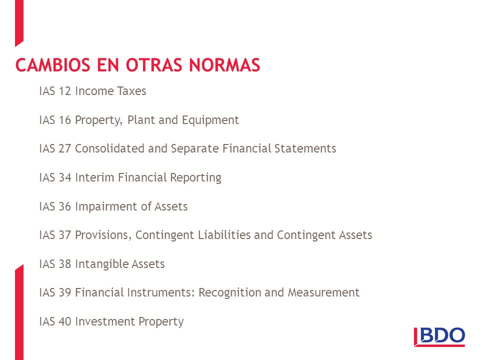 CAMBIOS EN OTRAS NORMAS IAS 12 Income Taxes IAS 16 Property, Plant and Equipment IAS 27 Consolidated and Separate Financial Statements IAS 34 Interim Financial Reporting IAS 36 Impairment of Assets IAS 37 Provisions, Contingent Liabilities and Contingent Assets IAS 38 Intangible Assets IAS 39 Financial Instruments: Recognition and Measurement IAS 40 Investment Property