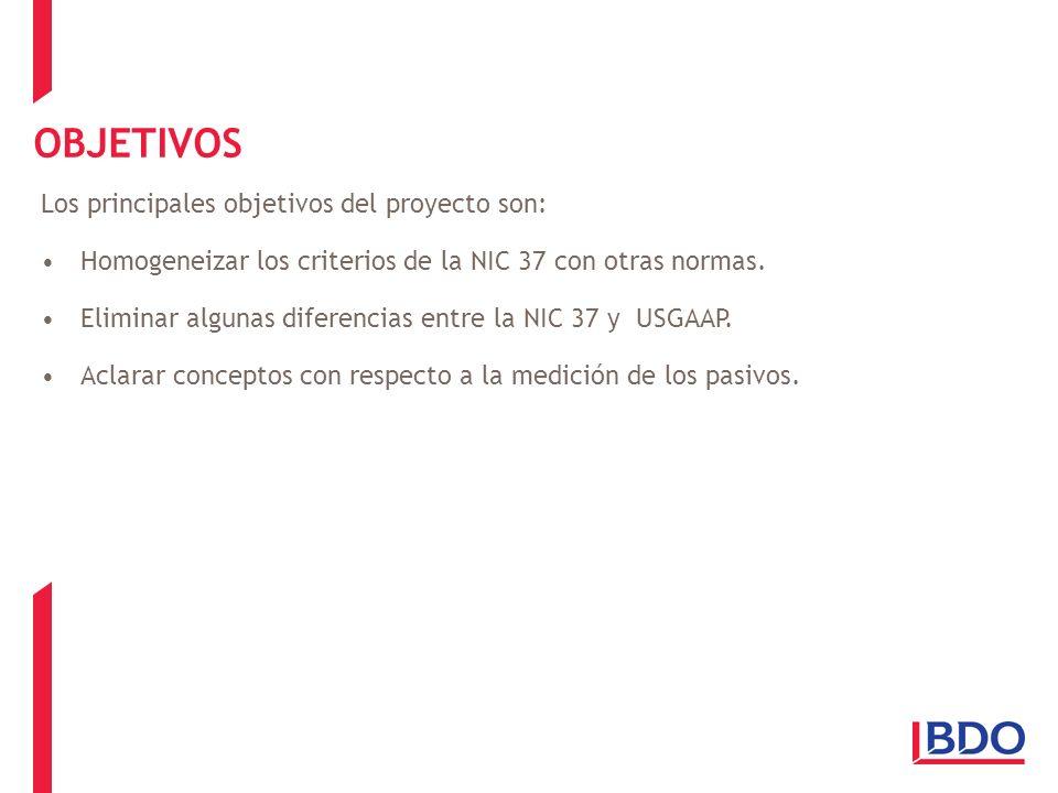 OBJETIVOS Los principales objetivos del proyecto son: Homogeneizar los criterios de la NIC 37 con otras normas. Eliminar algunas diferencias entre la