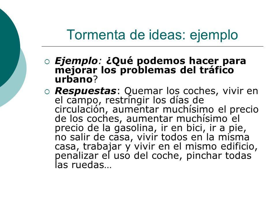 Tormenta de ideas: ejemplo Ejemplo: ¿Qué podemos hacer para mejorar los problemas del tráfico urbano? Respuestas: Quemar los coches, vivir en el campo