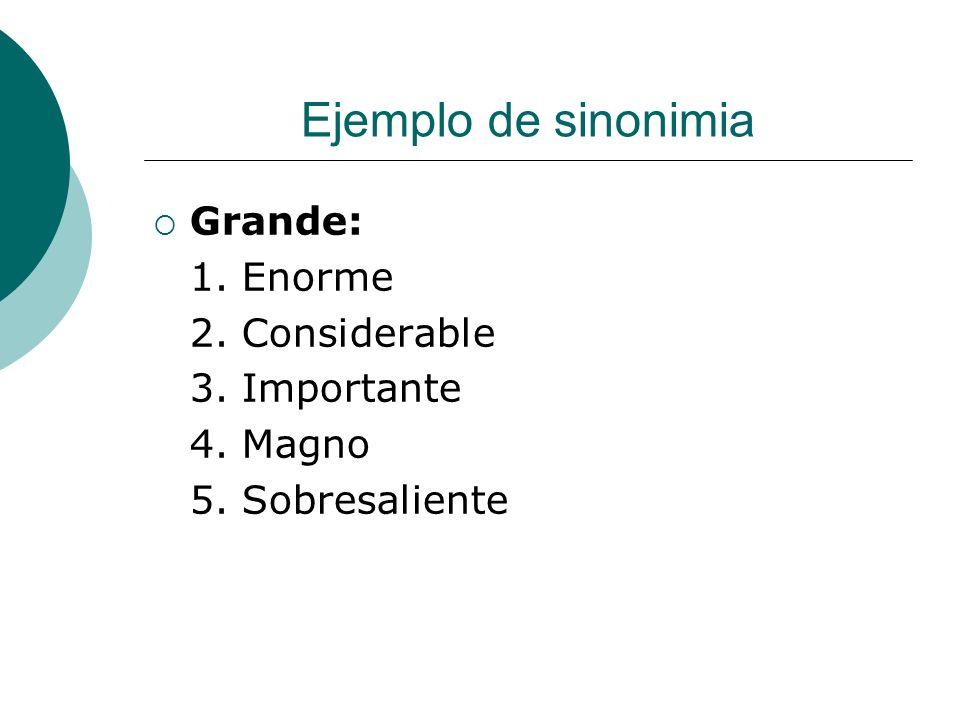 Ejemplo de sinonimia Grande: 1. Enorme 2. Considerable 3. Importante 4. Magno 5. Sobresaliente