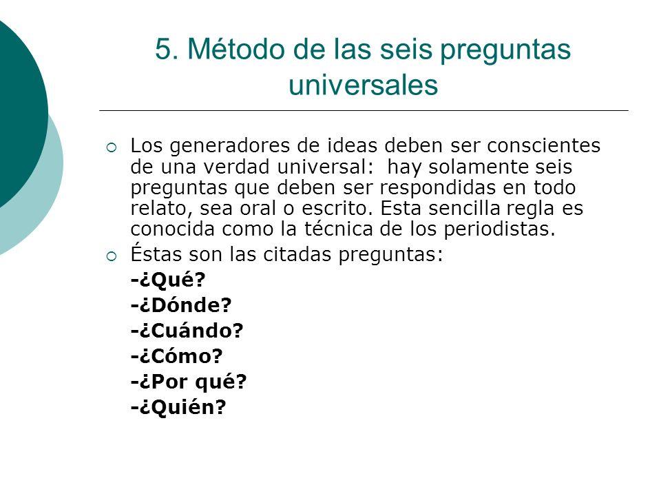 5. Método de las seis preguntas universales Los generadores de ideas deben ser conscientes de una verdad universal: hay solamente seis preguntas que d