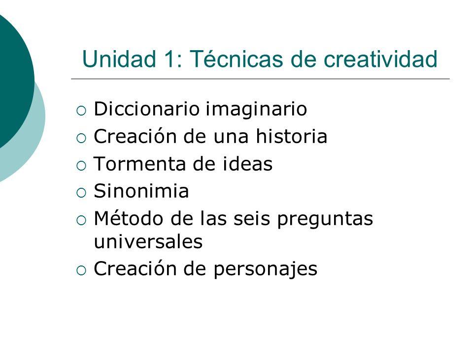 Unidad 1: Técnicas de creatividad Diccionario imaginario Creación de una historia Tormenta de ideas Sinonimia Método de las seis preguntas universales