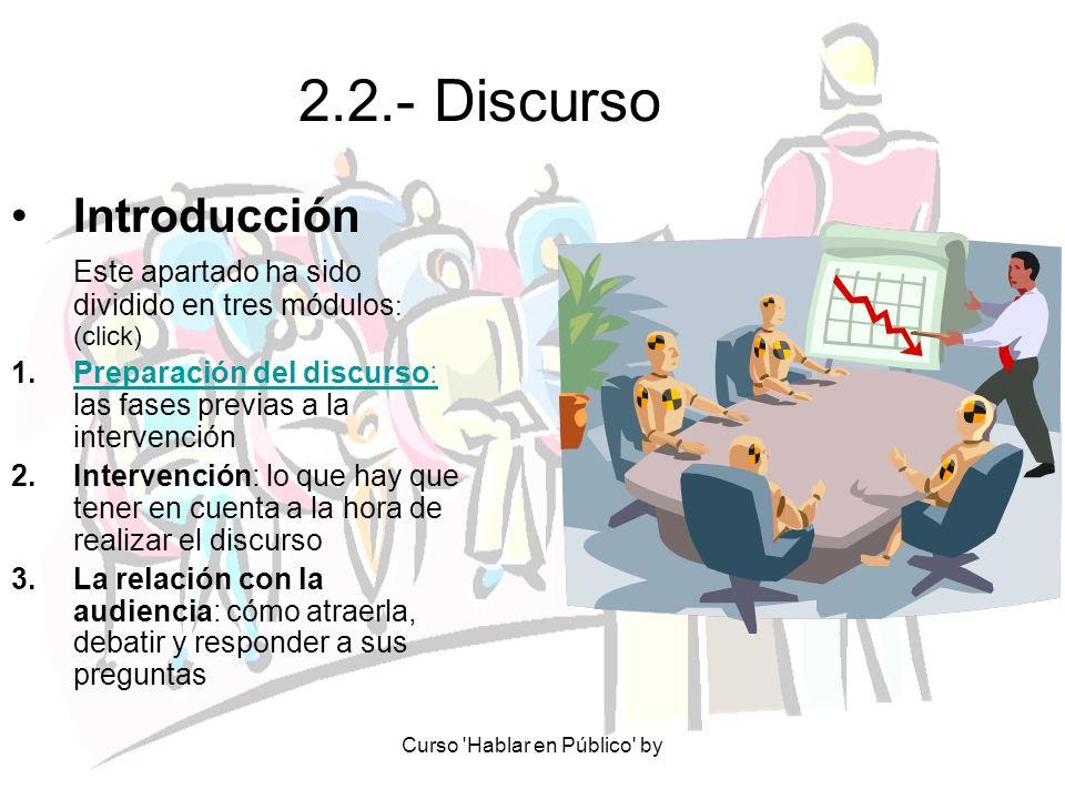 Curso Hablar en Público by 2.2.1.- Preparación del discurso 2.2.1.1.- Elementos a tener en cuenta:Elementos a tener en cuenta: - Público - LugarPúblicoLugar - Objeto y Tema -TiempoObjeto y TemaTiempo - EstiloEstilo 2.2.1.2.- Discurso en sí:Discurso en sí: - Idea claveIdea clave - Estructura: a.- IntroducciónIntroducción b.- DesarrolloDesarrollo c.- ConclusiónConclusión 2.2.1.3.- EnsayoEnsayo