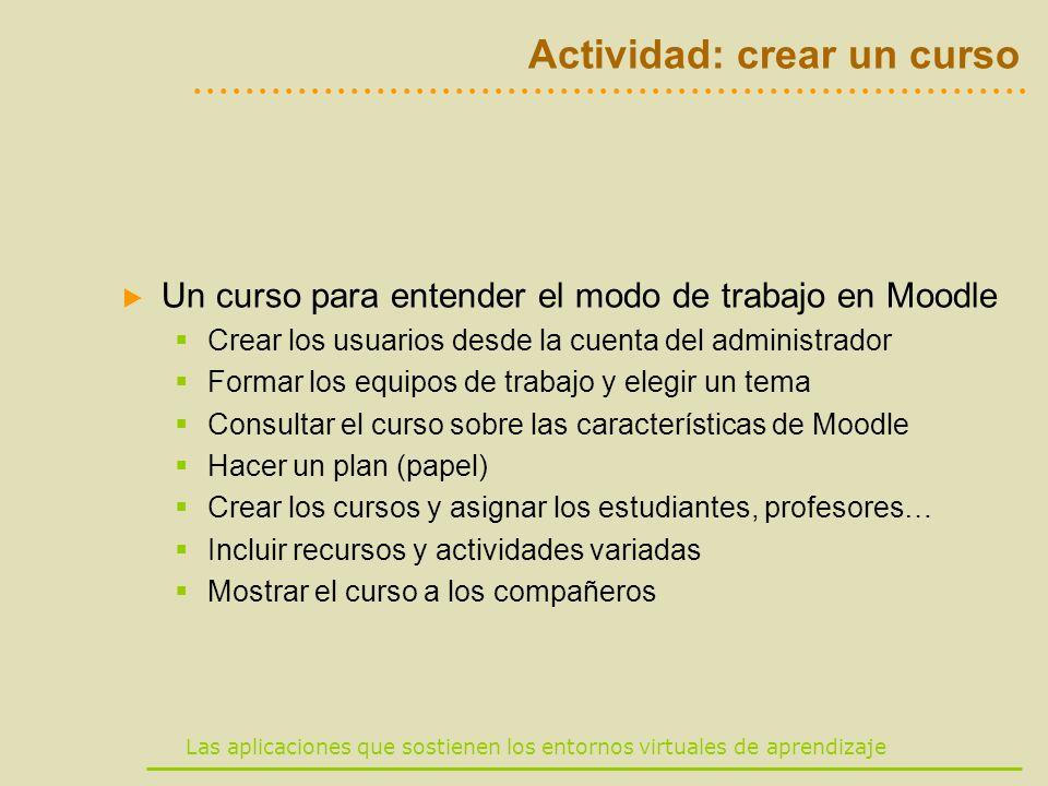 Las aplicaciones que sostienen los entornos virtuales de aprendizaje Actividad: crear un curso Un curso para entender el modo de trabajo en Moodle Cre