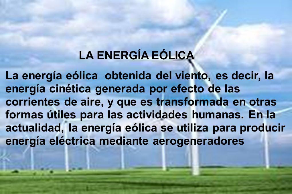 LA ENERGÍA EÓLICA La energía eólica obtenida del viento, es decir, la energía cinética generada por efecto de las corrientes de aire, y que es transfo