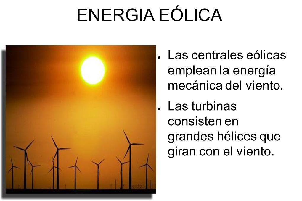 ENERGIA EÓLICA Las centrales eólicas emplean la energía mecánica del viento. Las turbinas consisten en grandes hélices que giran con el viento.