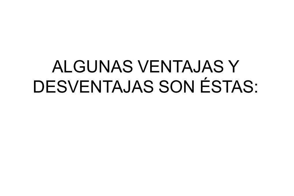 ALGUNAS VENTAJAS Y DESVENTAJAS SON ÉSTAS: