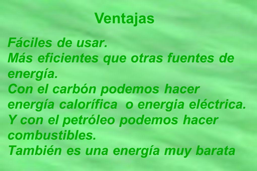Ventajas Fáciles de usar. Más eficientes que otras fuentes de energía. Con el carbón podemos hacer energía calorífica o energia eléctrica. Y con el pe