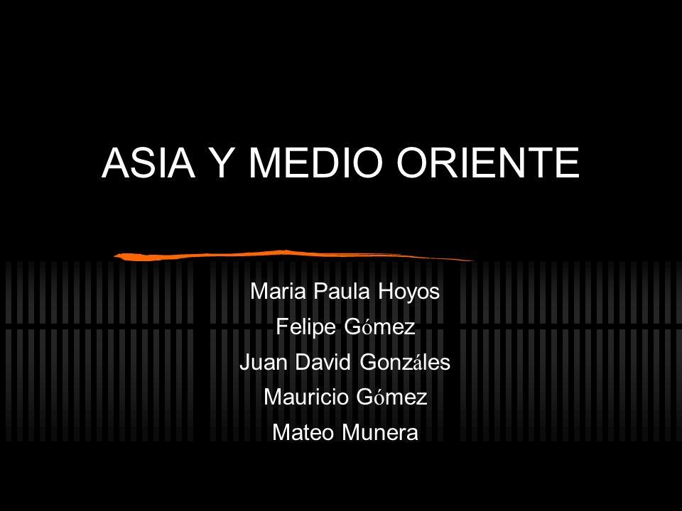 ASIA Y MEDIO ORIENTE Maria Paula Hoyos Felipe G ó mez Juan David Gonz á les Mauricio G ó mez Mateo Munera