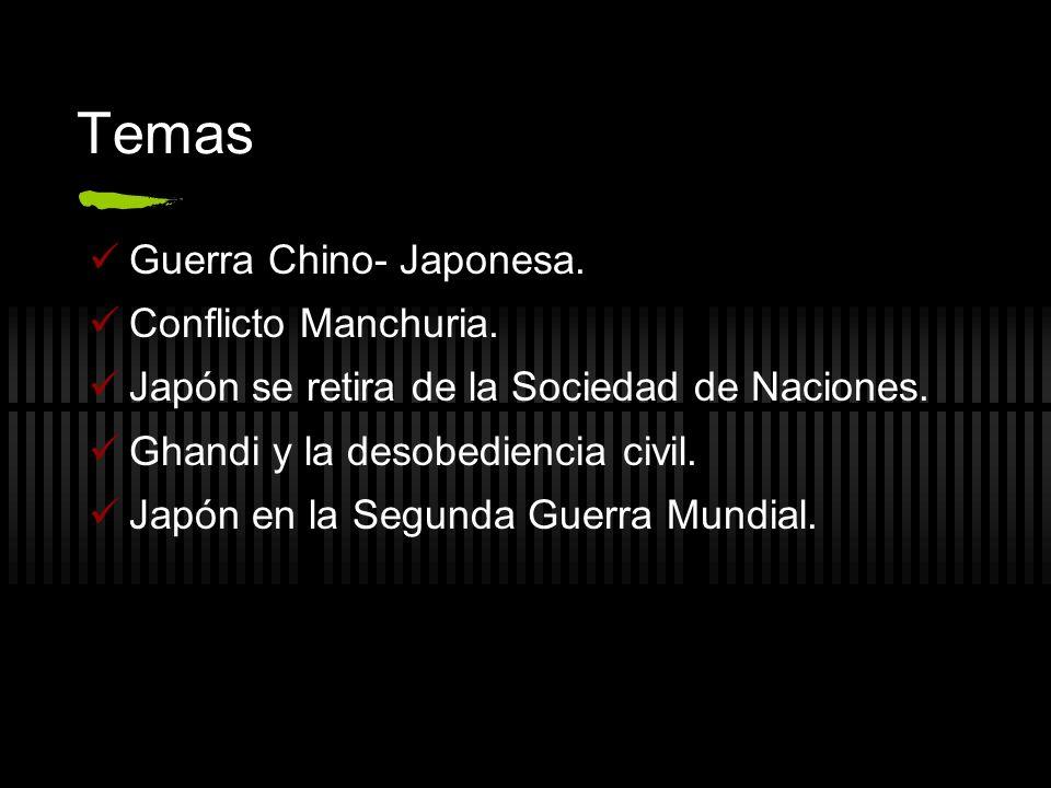 Temas Guerra Chino- Japonesa. Conflicto Manchuria. Japón se retira de la Sociedad de Naciones. Ghandi y la desobediencia civil. Japón en la Segunda Gu