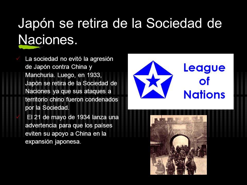 Japón se retira de la Sociedad de Naciones. La sociedad no evitó la agresión de Japón contra China y Manchuria. Luego, en 1933, Japón se retira de la