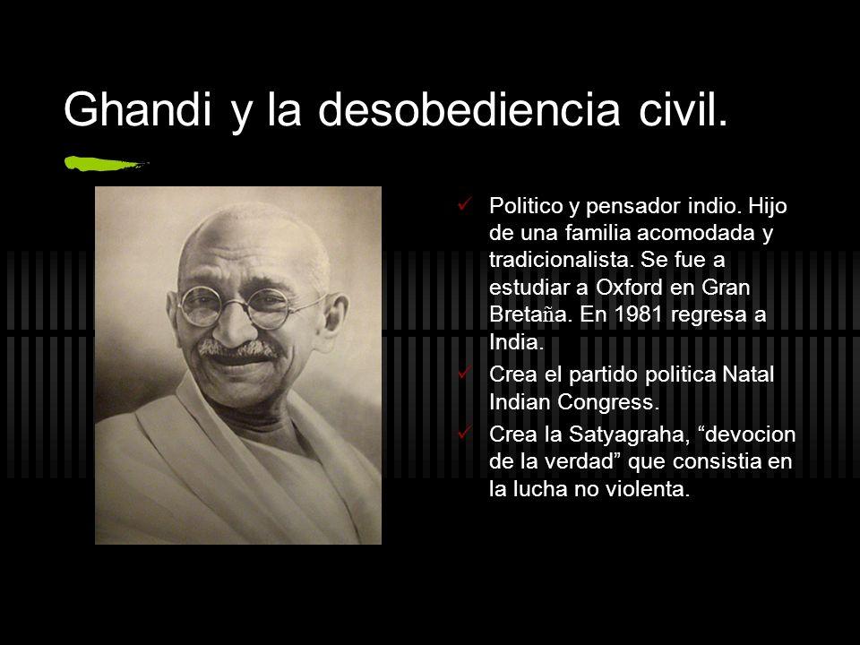 Ghandi y la desobediencia civil. Politico y pensador indio. Hijo de una familia acomodada y tradicionalista. Se fue a estudiar a Oxford en Gran Breta