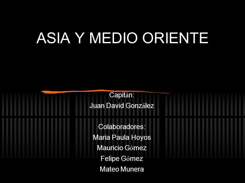 ASIA Y MEDIO ORIENTE Capit á n: Juan David Gonz á lez Colaboradores: Maria Paula Hoyos Mauricio G ó mez Felipe G ó mez Mateo Munera
