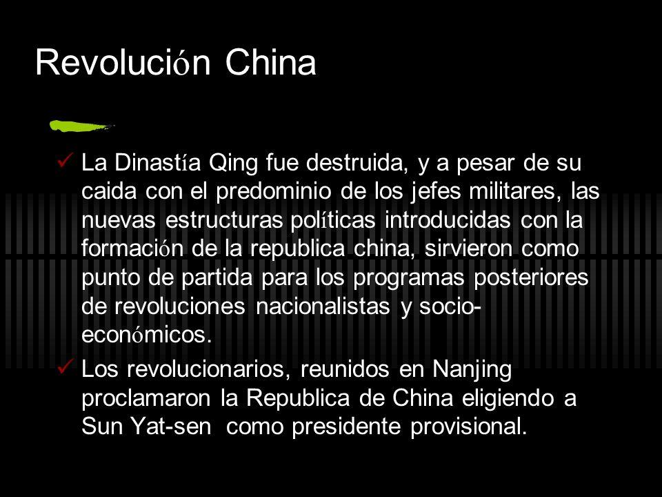 Revoluci ó n China La Dinast í a Qing fue destruida, y a pesar de su caida con el predominio de los jefes militares, las nuevas estructuras pol í ticas introducidas con la formaci ó n de la republica china, sirvieron como punto de partida para los programas posteriores de revoluciones nacionalistas y socio- econ ó micos.