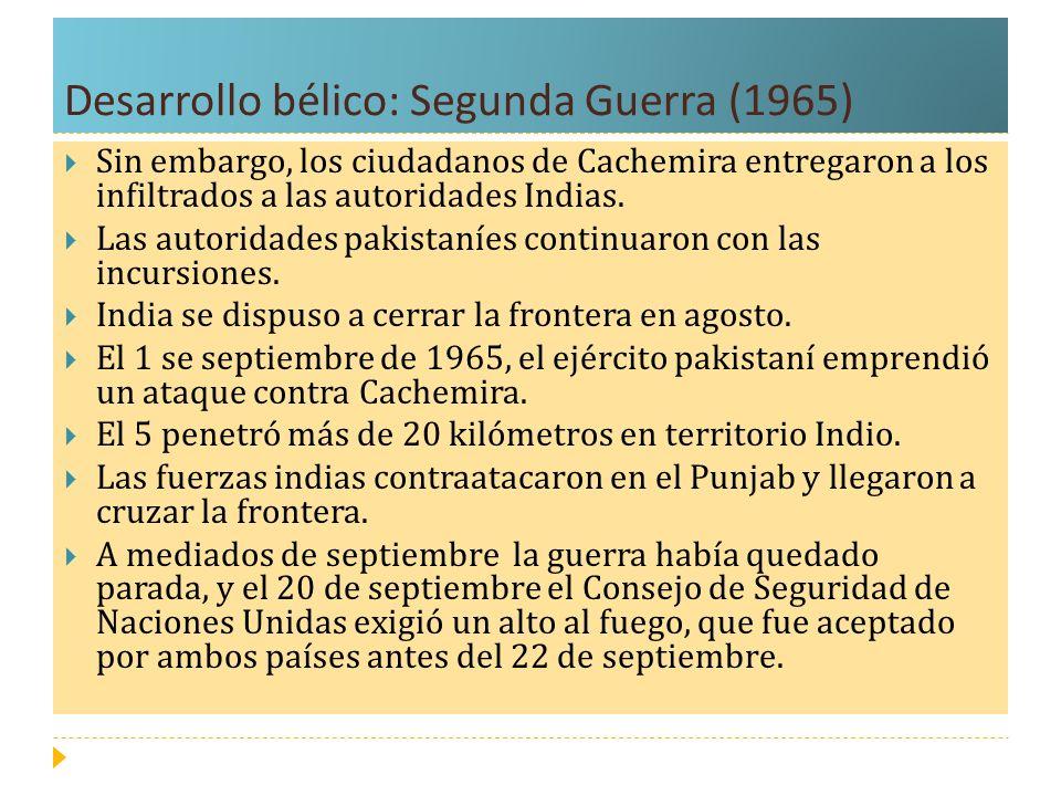 Desarrollo bélico: Segunda Guerra (1965) Sin embargo, los ciudadanos de Cachemira entregaron a los infiltrados a las autoridades Indias. Las autoridad