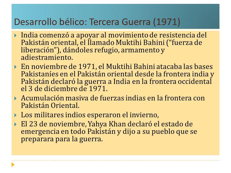 Desarrollo bélico: Tercera Guerra (1971) India comenzó a apoyar al movimiento de resistencia del Pakistán oriental, el llamado Muktihi Bahini (fuerza