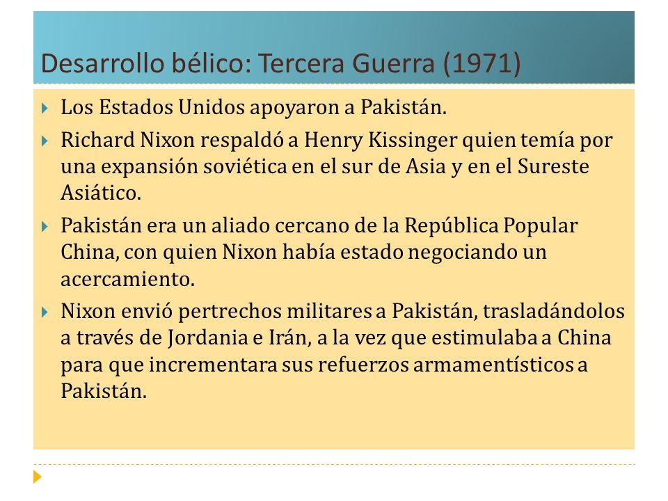 Desarrollo bélico: Tercera Guerra (1971) Los Estados Unidos apoyaron a Pakistán. Richard Nixon respaldó a Henry Kissinger quien temía por una expansió