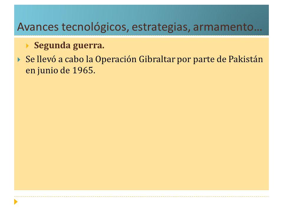 Avances tecnológicos, estrategias, armamento… Segunda guerra. Se llevó a cabo la Operación Gibraltar por parte de Pakistán en junio de 1965.