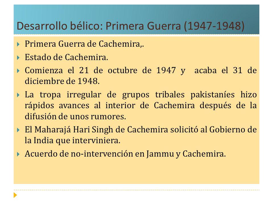 Desarrollo bélico: Primera Guerra (1947-1948) Primera Guerra de Cachemira,. Estado de Cachemira. Comienza el 21 de octubre de 1947 y acaba el 31 de di
