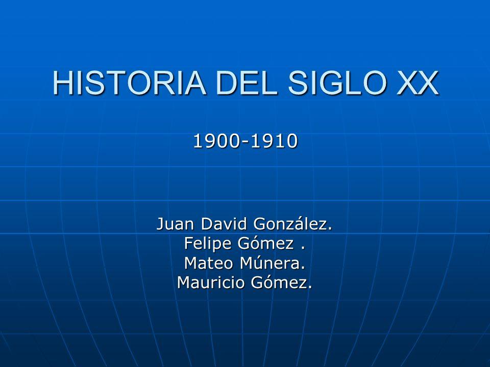 HISTORIA DEL SIGLO XX 1900-1910 Juan David González. Felipe Gómez. Mateo Múnera. Mauricio Gómez.
