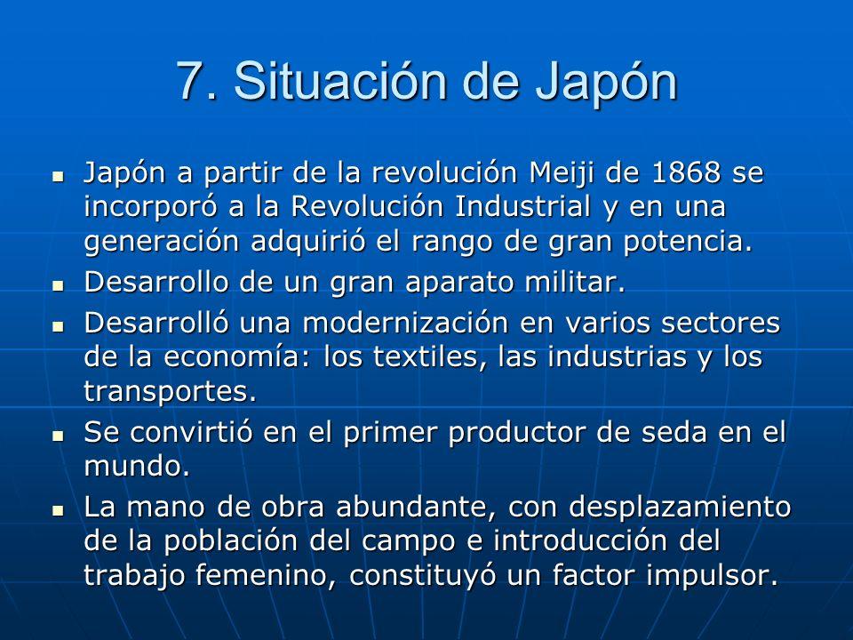 7. Situación de Japón Japón a partir de la revolución Meiji de 1868 se incorporó a la Revolución Industrial y en una generación adquirió el rango de g