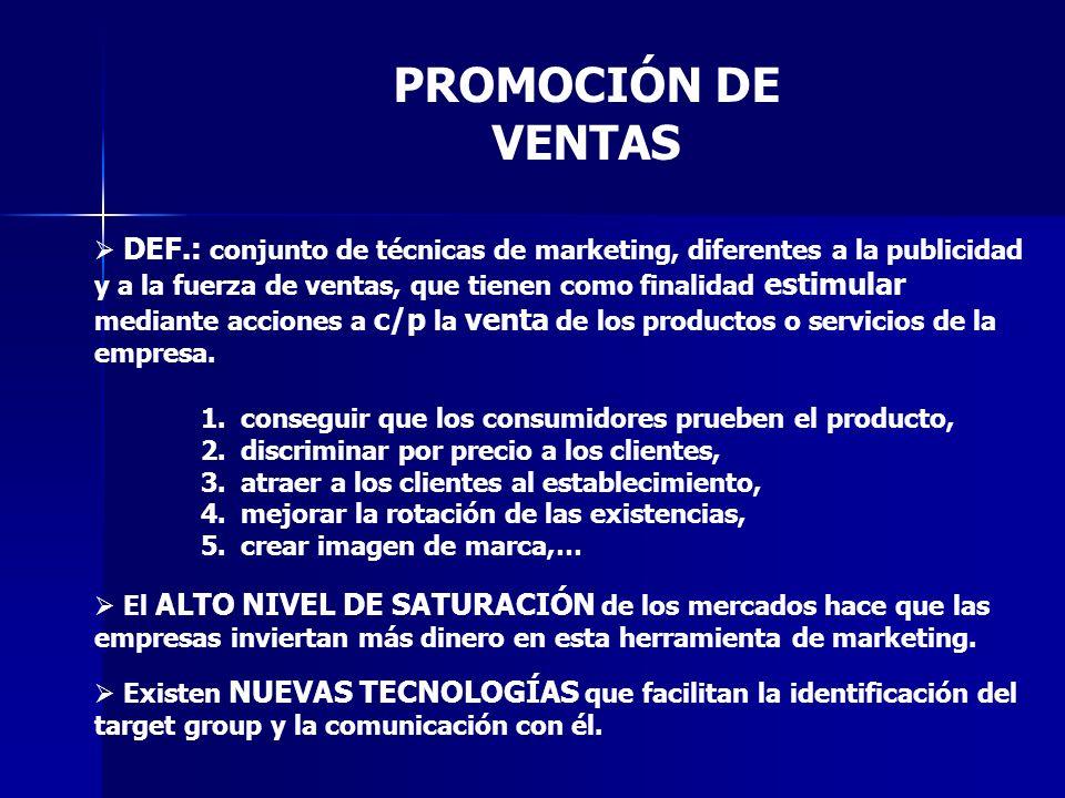PROMOCIÓN DE VENTAS DEF.: conjunto de técnicas de marketing, diferentes a la publicidad y a la fuerza de ventas, que tienen como finalidad estimular mediante acciones a c/p la venta de los productos o servicios de la empresa.