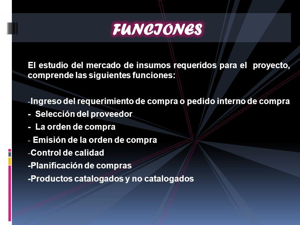 El estudio del mercado de insumos requeridos para el proyecto, comprende las siguientes funciones: - Ingreso del requerimiento de compra o pedido inte