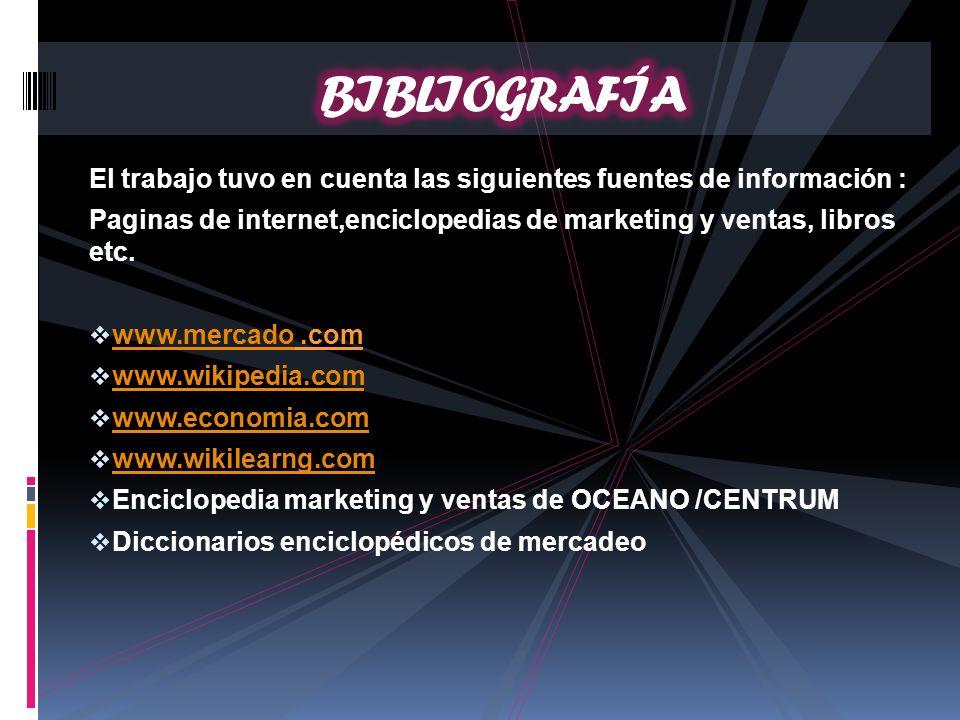 El trabajo tuvo en cuenta las siguientes fuentes de información : Paginas de internet,enciclopedias de marketing y ventas, libros etc. www.mercado.com