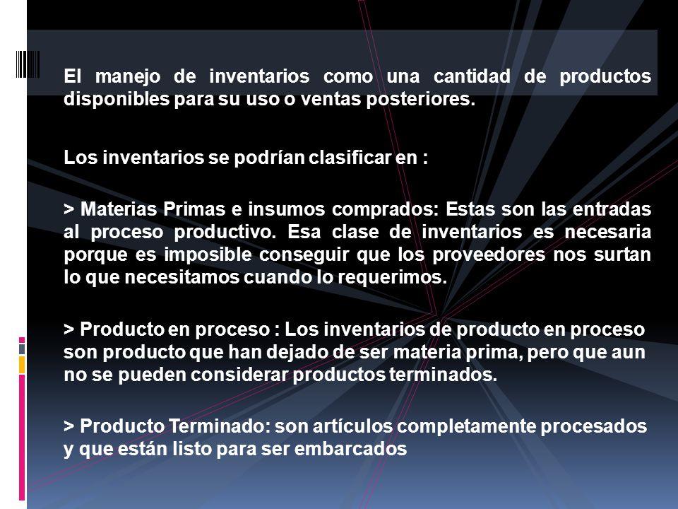 El manejo de inventarios como una cantidad de productos disponibles para su uso o ventas posteriores. Los inventarios se podrían clasificar en : > Mat