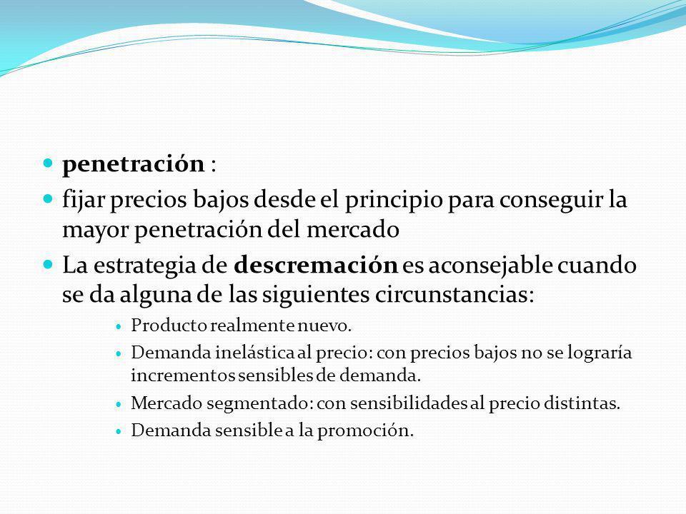 penetración : fijar precios bajos desde el principio para conseguir la mayor penetración del mercado La estrategia de descremación es aconsejable cuan