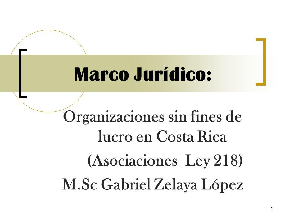 1 Marco Jurídico: Organizaciones sin fines de lucro en Costa Rica (Asociaciones Ley 218) M.Sc Gabriel Zelaya López