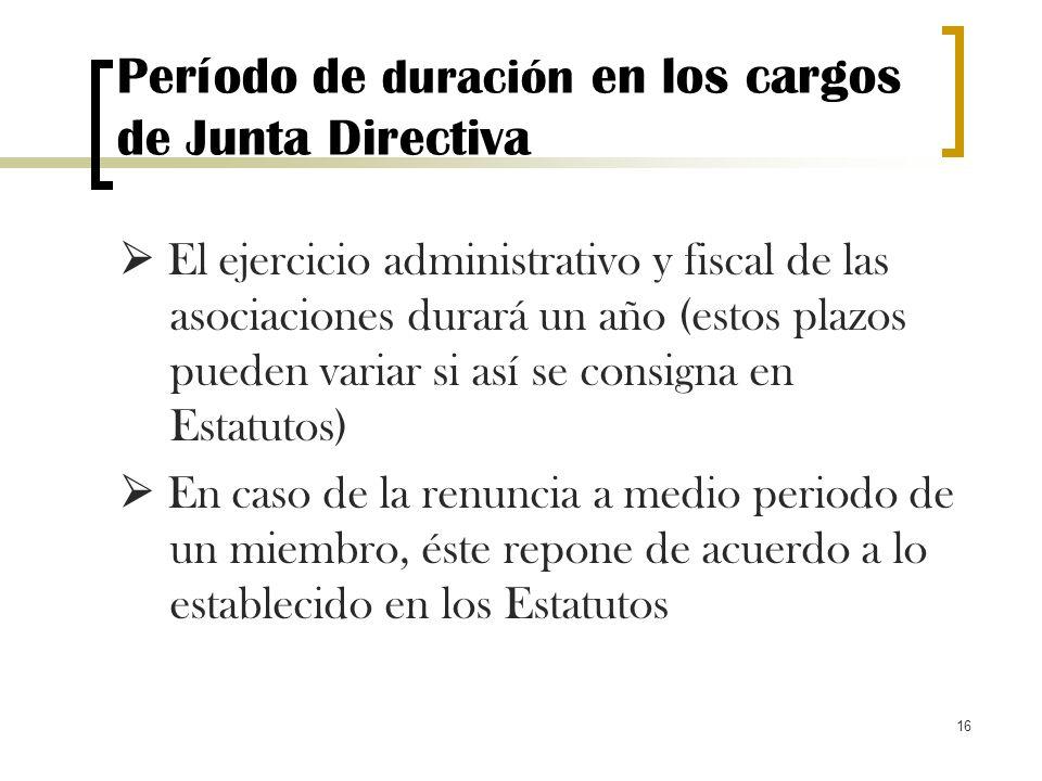 16 Período de duración en los cargos de Junta Directiva El ejercicio administrativo y fiscal de las asociaciones durará un año (estos plazos pueden va