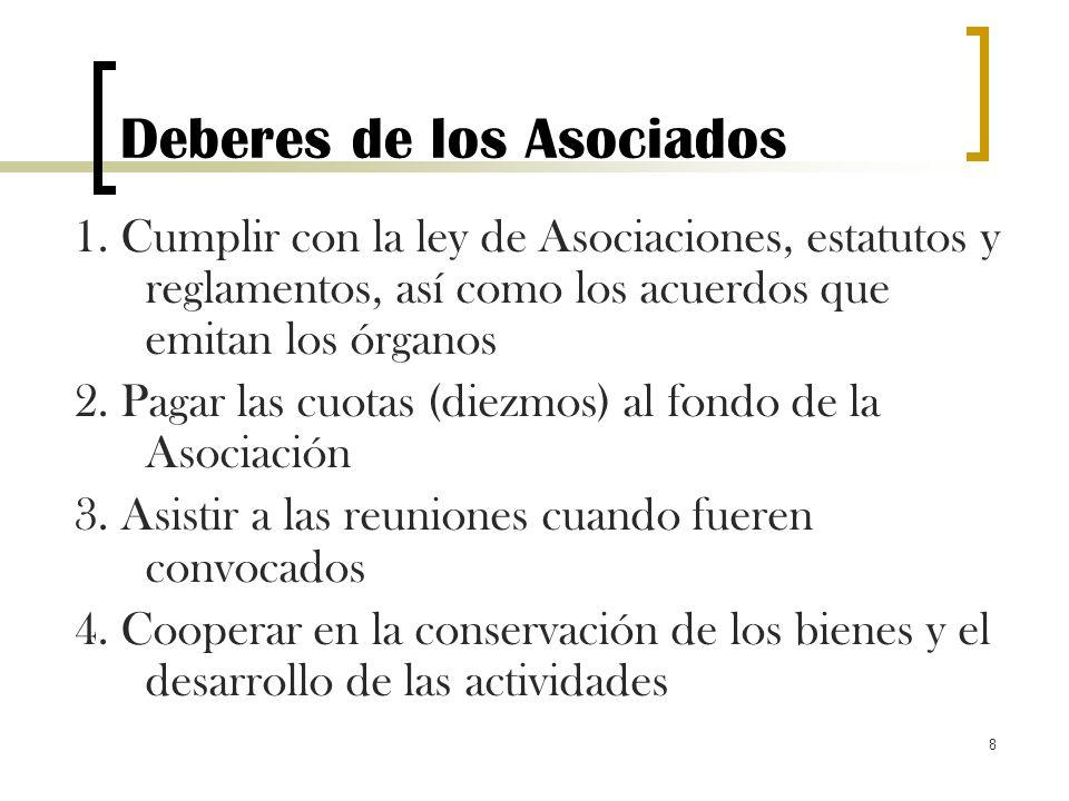 8 Deberes de los Asociados 1. Cumplir con la ley de Asociaciones, estatutos y reglamentos, así como los acuerdos que emitan los órganos 2. Pagar las c