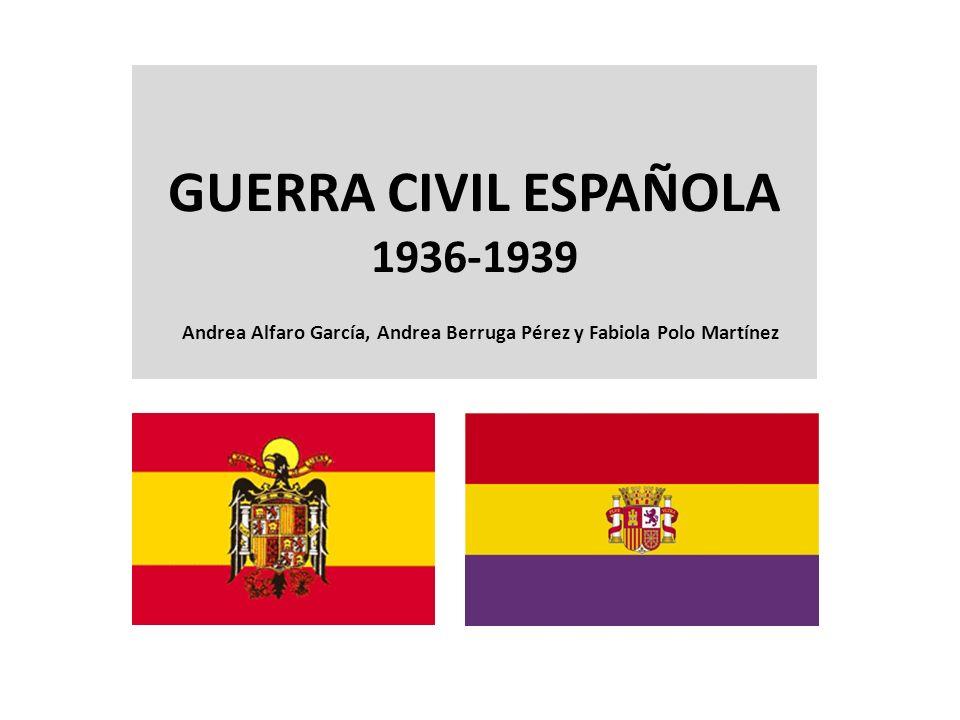 GUERRA CIVIL ESPAÑOLA 1936-1939 Andrea Alfaro García, Andrea Berruga Pérez y Fabiola Polo Martínez