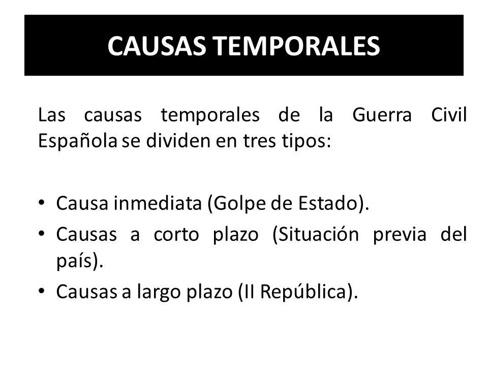 CAUSAS TEMPORALES Las causas temporales de la Guerra Civil Española se dividen en tres tipos: Causa inmediata (Golpe de Estado). Causas a corto plazo