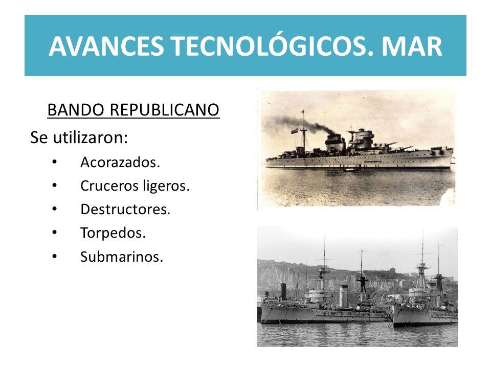 AVANCES TECNOLÓGICOS. MAR BANDO REPUBLICANO Se utilizaron: Acorazados. Cruceros ligeros. Destructores. Torpedos. Submarinos.