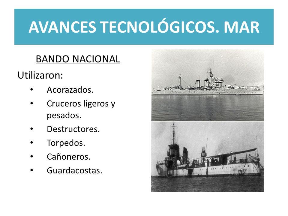 AVANCES TECNOLÓGICOS. MAR BANDO NACIONAL Utilizaron: Acorazados. Cruceros ligeros y pesados. Destructores. Torpedos. Cañoneros. Guardacostas.
